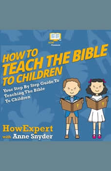 How To Teach The Bible To Children: Your Step By Step Guide To Teaching The Bible To Children, HowExpert