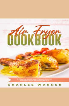 Air Fryer Cookbook: A Concise Guide and Proven Recipes for Delicious Air Fryer Meals, Charles Warner