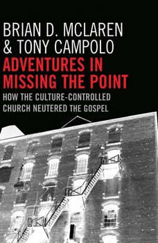 Adventures in Missing the Point: How the Culture-Controlled Church Neutered the Gospel, Brian D. McLaren