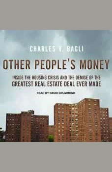 Other People's Money: Inside the Housing Crisis and the Demise of the Greatest Real Estate Deal Ever Made Inside the Housing Crisis and the Demise of the Greatest Real Estate Deal Ever Made, Charles V. Bagli