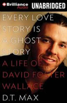 Every Love Story Is a Ghost Story: A Life of David Foster Wallace, D. T. Max