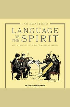 Language of the Spirit: An Introduction to Classical Music An Introduction to Classical Music, Jan Swafford