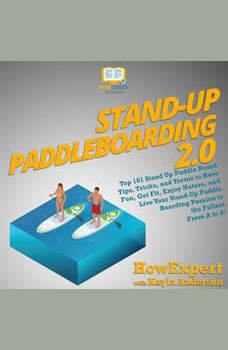 Stand Up Paddleboarding 2.0: Top 101 Stand Up Paddle Board Tips, Tricks, and Terms to Have Fun, Get Fit, Enjoy Nature, and Live Your Stand-Up Paddle Boarding Passion to the Fullest From A to Z!, HowExpert