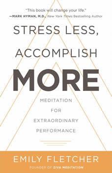 Stress Less, Accomplish More: Meditation for Extraordinary Performance Meditation for Extraordinary Performance, Emily Fletcher