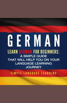 German: Learn German for Beginners: A Simple Guide that Will Help You on Your Language Learning Journey, Simple Language Learning