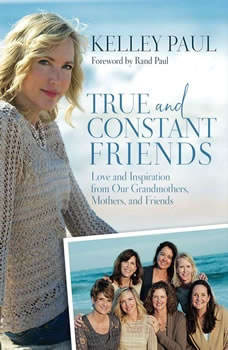 True and Constant Friends: Love and Inspiration from Our Grandmothers, Mothers, and Friends, Kelley Paul
