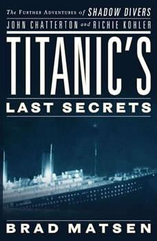 Titanic's Last Secrets: The Further Adventures of Shadow Divers John Chatterton and Richie Kohler, Brad Matsen