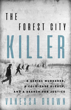 The Forest City Killer: A Serial Murderer, a Cold-Case Sleuth, and a Search for Justice, Vanessa Brown