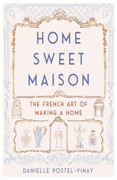 Home Sweet Maison: The French Art of Making a Home, Danielle Postel-Vinay