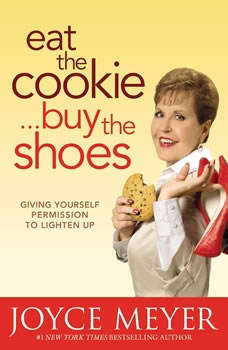 Eat the Cookie...Buy the Shoes: Giving Yourself Permission to Lighten Up, Joyce Meyer