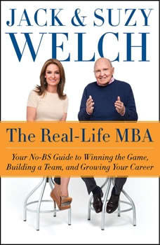 The Real-Life MBA: Your No-BS Guide to Winning the Game, Building a Team, and Growing Your Career, Jack Welch