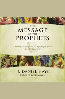 The Message of the Prophets: Audio Lectures: A Survey of the Prophetic and Apocalyptic Books of the Old Testament, J. Daniel Hays