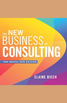 The New Business of Consulting: The Basics and Beyond The Basics and Beyond, Elaine Biech