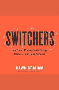 Switchers: How Smart Professionals Change Careersand Seize Success, Dawn Graham