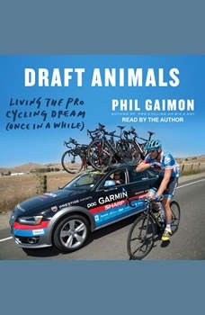 Draft Animals: Living the Pro Cycling Dream (Once in a While) Living the Pro Cycling Dream (Once in a While), Phil Gaimon