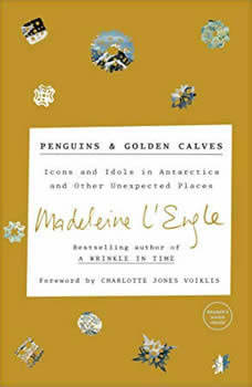 Penguins and Golden Calves: Icons and Idols in Antarctica and Other Unexpected Places Icons and Idols in Antarctica and Other Unexpected Places, Madeleine L'Engle