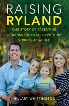Raising Ryland: Our Story of Parenting a Transgender Child with No Strings Attached, Hillary Whittington