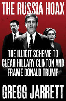 The Russia Hoax: The Illicit Scheme to Clear Hillary Clinton and Frame Donald Trump, Gregg Jarrett