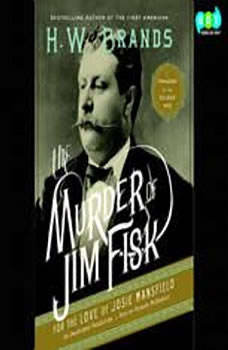 The Murder of Jim Fisk for the Love of Josie Mansfield: A Tragedy of the Gilded Age A Tragedy of the Gilded Age, H. W. Brands