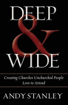 Deep and   Wide: Creating Churches Unchurched People Love to Attend Creating Churches Unchurched People Love to Attend, Andy Stanley