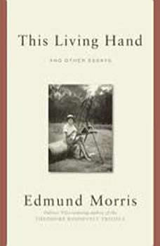 This Living Hand: And Other Essays And Other Essays, Edmund Morris