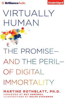 Virtually Human: The Promise—and the Peril—of Digital Immortality The Promise—and the Peril—of Digital Immortality, Martine Rothblatt, Ph.D.