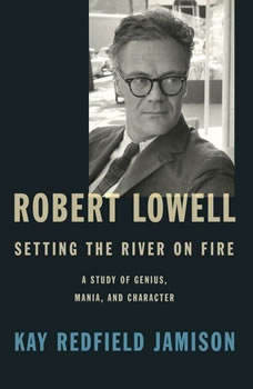 Robert Lowell, Setting the River on Fire: A Study of Genius, Mania, and Character, Kay Redfield Jamison