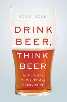 Drink Beer, Think Beer: Getting to the Bottom of Every Pint, John Holl