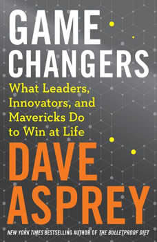 Game Changers: What Leaders, Innovators, and Mavericks Do To Win At Life, Dave Asprey