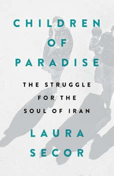 Children of Paradise: The Struggle for the Soul of Iran, Laura Secor