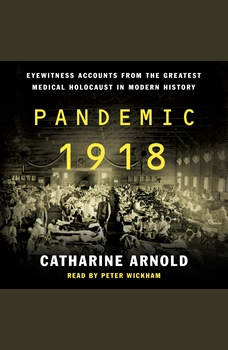 Pandemic 1918: Eyewitness Accounts from the Greatest Medical Holocaust in Modern History, Catharine Arnold