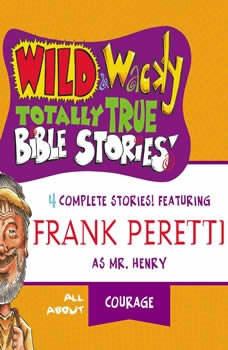 Wild and   Wacky Totally True Bible Stories - All About Courage, Frank E. Peretti