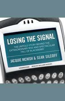 Losing the Signal: The Untold Story behind the Extraordinary Rise and Spectacular Fall of BlackBerry The Untold Story behind the Extraordinary Rise and Spectacular Fall of BlackBerry, Jacquie McNish; Sean Silcoff