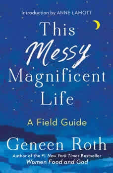 This Messy Magnificent Life: A Field Guide, Geneen Roth