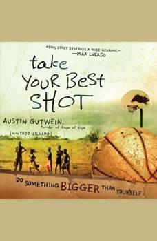 Take Your Best Shot: Do Something Bigger Than Yourself, Austin Gutwein