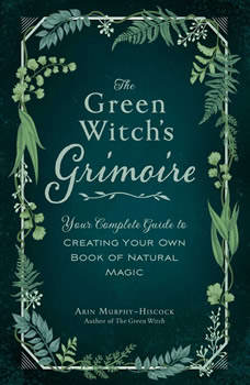 The Green Witch's Grimoire: Your Complete Guide to Creating Your Own Book of Natural Magic, Arin Murphy-Hiscock