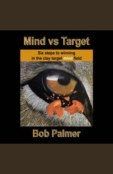 Mind vs Target: Six steps to winning in the clay target mind field, Bob Palmer