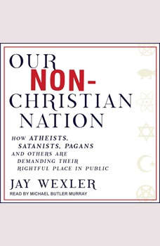 Our Non-Christian Nation: How Atheists, Satanists, Pagans, and Others Are Demanding Their Rightful Place in Public, Jay Wexler
