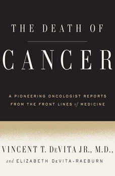 The Death of Cancer: After Fifty Years on the Front Lines of Medicine, a Pioneering Oncologist Reveals Why the War on Cancer Is Winnable--and How We Can Get There, Vincent T. DeVita, Jr., M.D.
