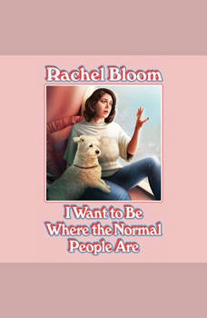 I Want to Be Where the Normal People Are, Rachel Bloom