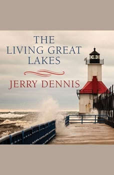 The Living Great Lakes: Searching for the Heart of the Inland Seas, Jerry Dennis