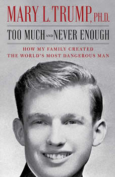 Too Much and Never Enough: How My Family Created the World's Most Dangerous Man, Mary L. Trump