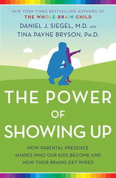 The Power of Showing Up: How Parental Presence Shapes Who Our Kids Become and How Their Brains Get Wired, Daniel J. Siegel