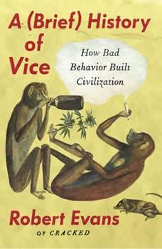 A Brief History of Vice: How Bad Behavior Built Civilization, Robert Evans