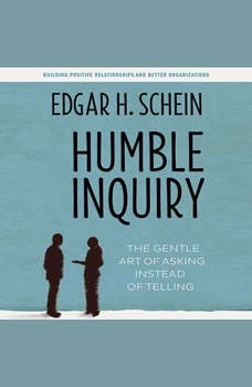 Humble Inquiry: The Gentle Art of Asking Instead of Telling, Edgar H. Schein