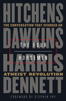 The Four Horsemen: The Conversation That Sparked an Atheist Revolution The Conversation That Sparked an Atheist Revolution, Christopher Hitchens