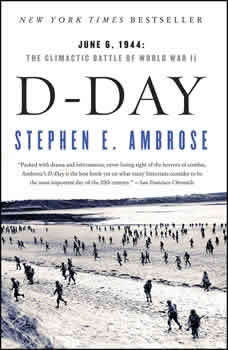 D-Day: June 6, 1944 ? The Climactic Battle of WWII, Stephen E. Ambrose