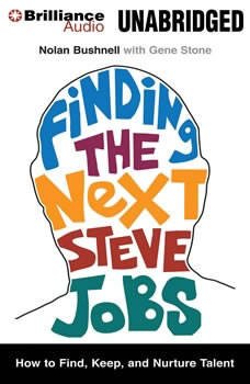 Finding the Next Steve Jobs: How to Find, Hire, Keep, and Nurture Creative Talent, Nolan Bushnell