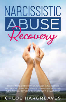 Narcissistic Abuse Recovery: The Ultimate Guide to understanding Narcissism and Healing From Narcissistic Lovers, Mothers and everything in between by Disarming the Narcissist, Chloe Hargreaves