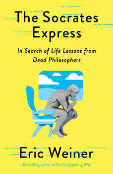 The Socrates Express: In Search of Life Lessons from Dead Philosophers, Eric Weiner